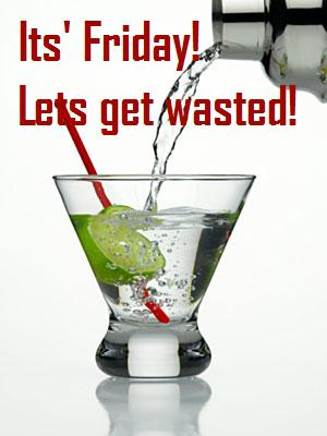 Its Friday Lets Get Wasted!