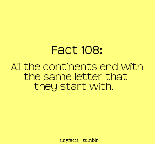 All the continents end with the same letter that they start with. | Fact Quote