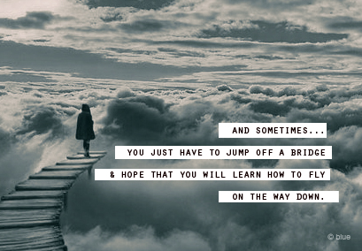 How to Quote : sometimes .. you just have to jump off a bridge.