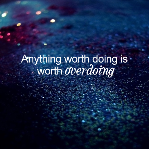 Anything worth doing is worth overdoing. - Motivational Quote