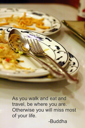 """""""As you walk and eat and travel, be where you are. Otherwise you will miss most of your life."""" : Buddha Quote"""