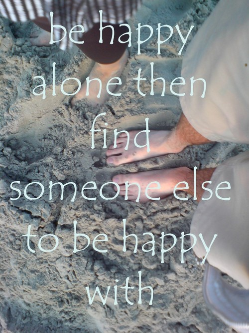 Be happy alone. Then find someone else to be happy with. | Happiness Quote