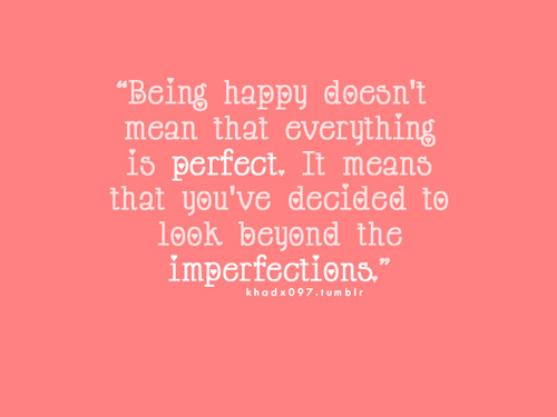Being happy doesn't mean that everything is perfect. : Fact Quote
