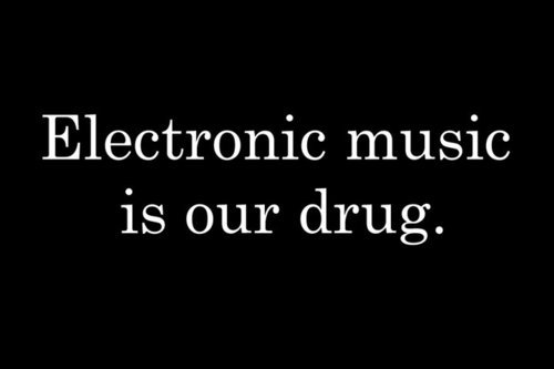 Quote - Electronic music is our Drug.
