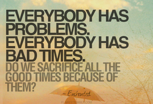 Everybody has problems, Everybody has bad times… | Life Hack Quote