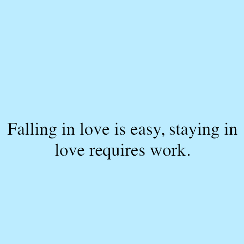 Falling in love is easy, staying in love requires work. - Fact Quote