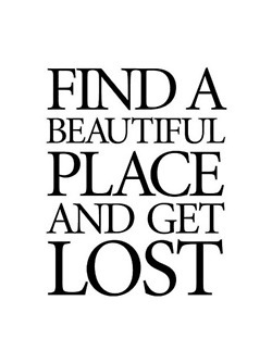 Find A Beautiful Place And Get Lost - Life Quote