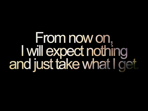 Life Hack Quote | From now on, I will expect nothing and just take what I get.