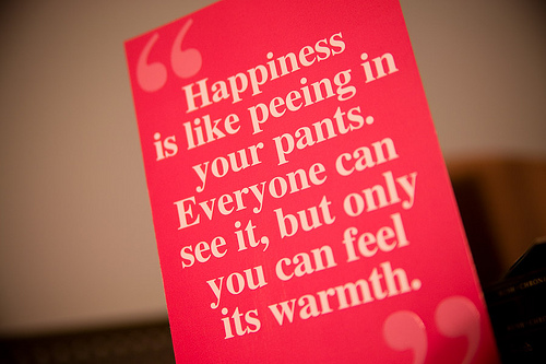 Happiness Quote : Happiness Is Like Peeing In Your Pants.