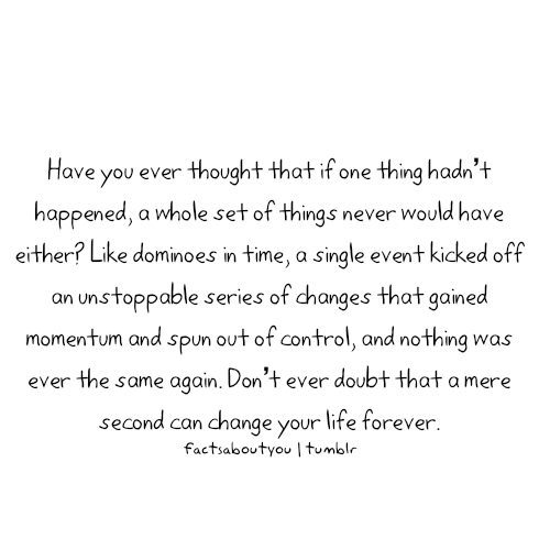 Fact Quote ~ Have you ever thought that if one thing hadn't happened, a whole
