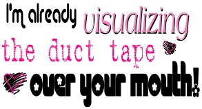 I am already visualizing the duct tape over your mouth | Quote