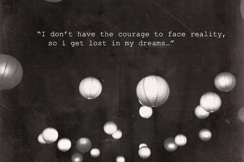 """I dont have the courage to face reality so i get lost in my dreams."" -Dream Quote"