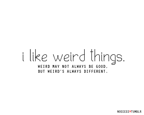 Life Hack Quote - I like weird Things.