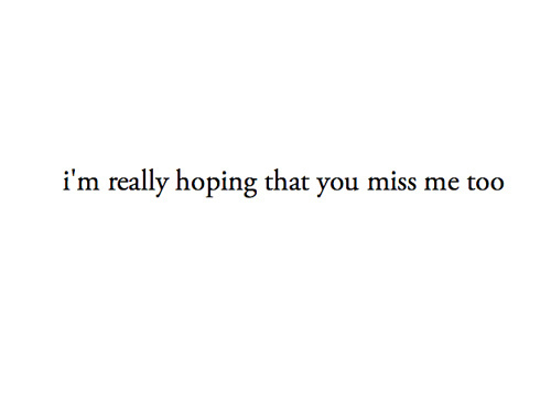 I'm really hoping that you miss me too. - Miss you Quote