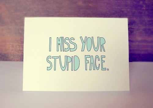 I miss your stupid face.| Miss you Quote
