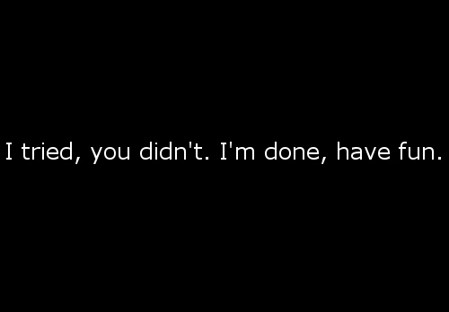 I tried. You didn't. I'm done : Quote