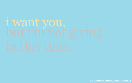 I want you but I am not giving in this time