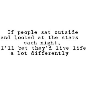 Life Quote - If people sat outside and looked at the stars each night