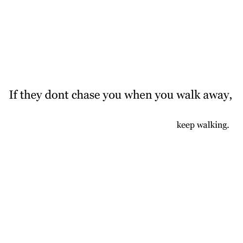 If they don't chase you when you walk away, keep walking. - Life Hack Quote