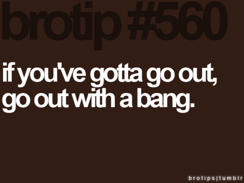 Tips and Rules Quote - If you've gotta go out, go out with a bang.