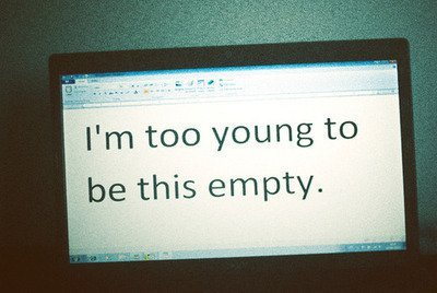 I'm too young to be this empty. - Quote