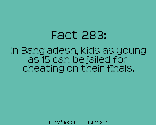 Fact Quote : In Bangladesh, kids as young as 15 can be jailed for cheating on their finals!