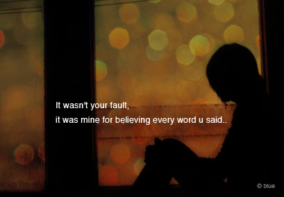 It was not your fault but mine for believing you