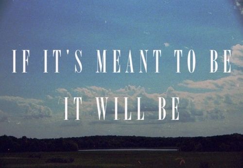 Love Quote ~ If Its Meant To Be, It Will Be.
