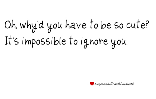 Why do you have to be so cute ? It's impossible to ignore you.~ Love Quote