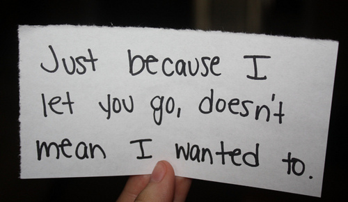 Best Love Quote ~ Just because I let you go doesn't mean I wanted to.