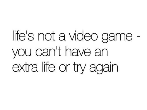 Life is not a video game - Life Quote