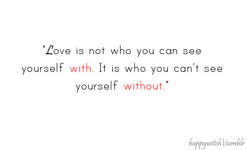 "Love Quote : ""Love is not who you can see yourself with, it is who you can't see yourself without"""