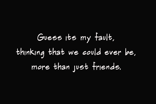 Best Love Quote : Guess it's my fault ,Thinking that we could ever be, more than just friends.