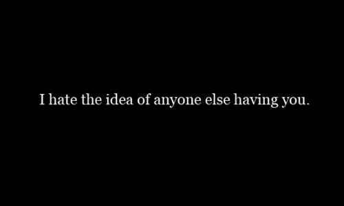 Best Love Quote ~ I Hate The Idea Of Anyone Else Having You.