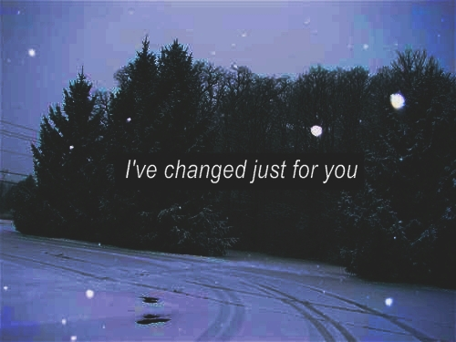 I have changed Just for you. - Love Quote