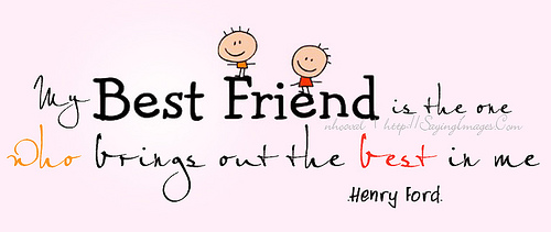 Best Friendship Quote - My Best Friend Is The One Who Brings Out The Best In Me