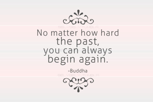 "Buddhist Quote - ""No Matter How Hard The Past, You Can Always Begin Again."""