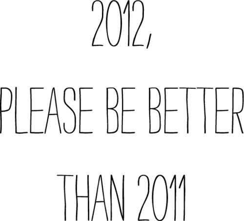 2012, please be better than 2011. - Life Quote