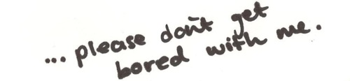Love Quote : Please don't get bored of me.