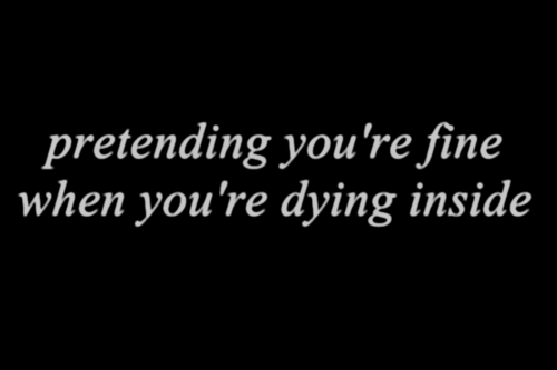 Pretending you're fine when you're dying inside. - Love Quote