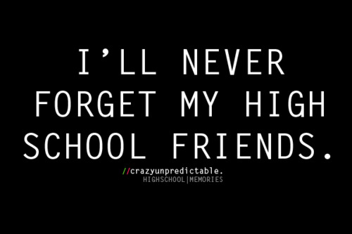 Friendship Quote : I'll Never Forget My High School Friends