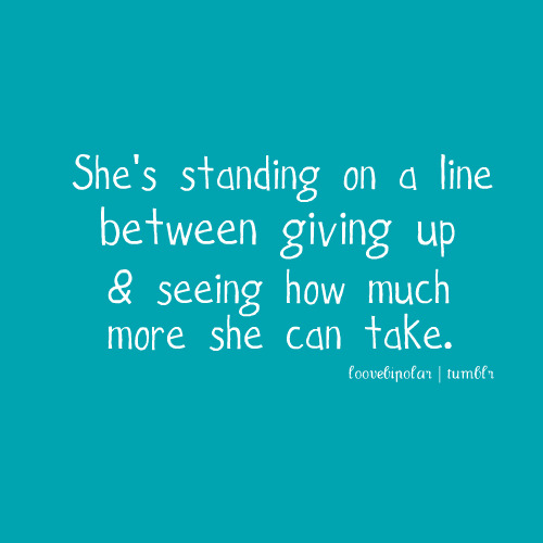 Love Quote | Shes standing on the line between giving up, and seeing how much more she can take.