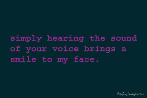 simply hearing the sound of your voice brings a smile to my face. | Compliment Quote