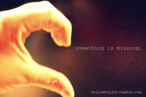 Feeling Quote ~ Something is missing - Broken heart Quote Pic