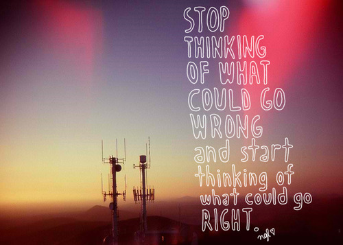 Life Hack Quote : Stop thinking of what Could go Wrong and start thinking of What Could go Right.
