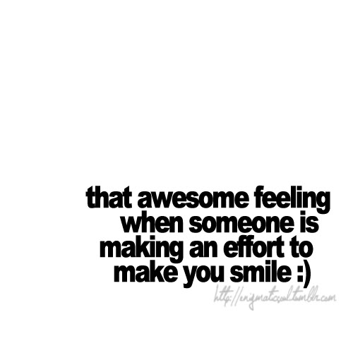 That awesome feeling when someone is making an effort to make you smile. | Love Quote