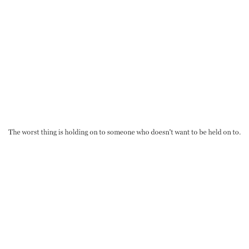 Fact Quote : The worst thing is holding on to someone who…