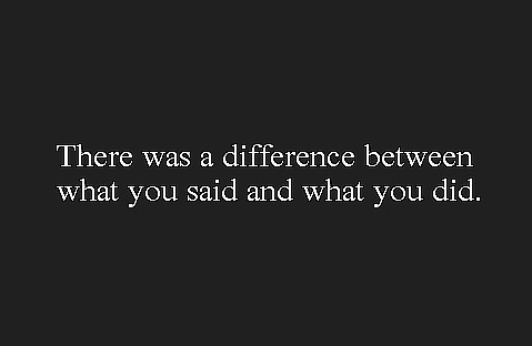 Best Love Quote : There was a difference between what you said and what you did.