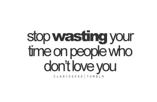 Stop wasting your time on people who don't love you. - Love Quote