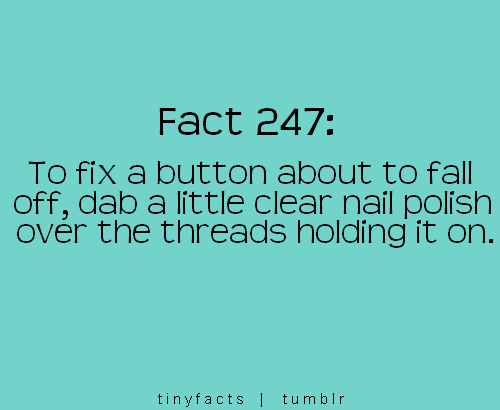 Fact Quote : To fix a button about to fall off, dab a little Clear…